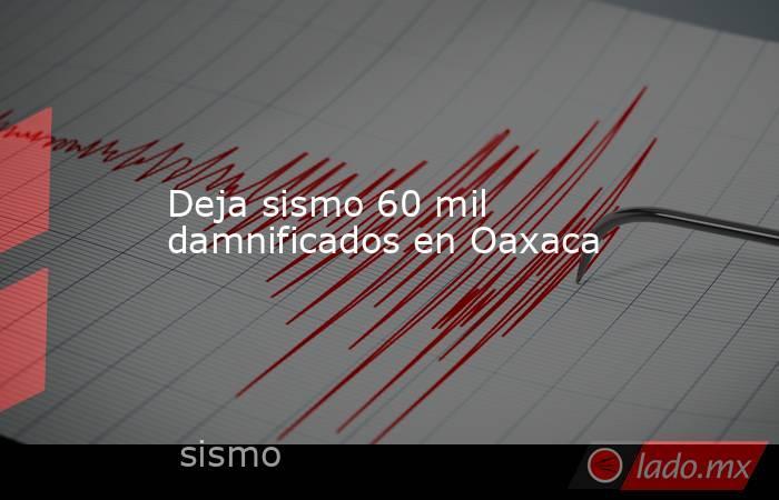 Deja sismo 60 mil damnificados en Oaxaca. Noticias en tiempo real