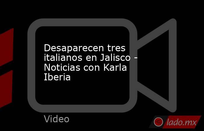 Desaparecen tres italianos en Jalisco - Noticias con Karla Iberia. Noticias en tiempo real