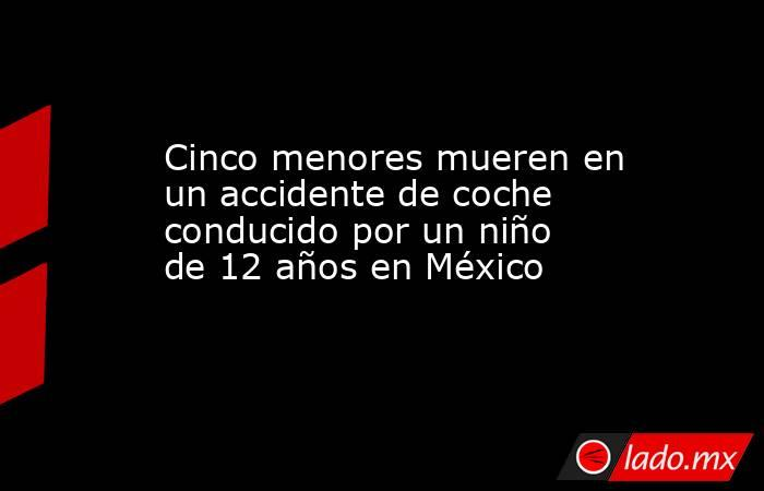 Cinco menores mueren en un accidente de coche conducido por un niño de 12 años en México. Noticias en tiempo real
