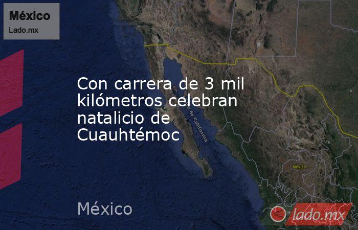 Con carrera de 3 mil kilómetros celebran natalicio de Cuauhtémoc. Noticias en tiempo real