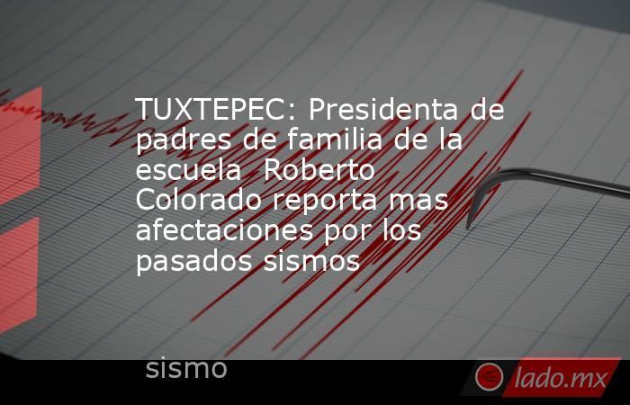 TUXTEPEC: Presidenta de padres de familia de la escuela Roberto Colorado reporta mas afectaciones por los pasados sismos. Noticias en tiempo real