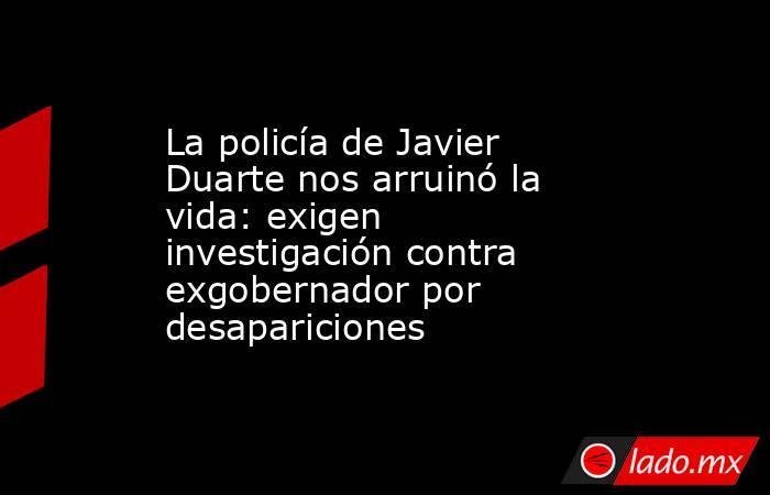 La policía de Javier Duarte nos arruinó la vida: exigen investigación contra exgobernador por desapariciones. Noticias en tiempo real