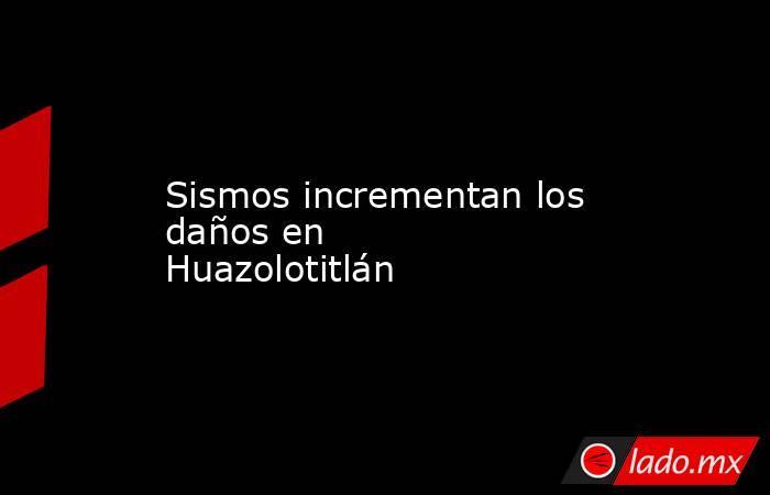 Sismos incrementan los daños en Huazolotitlán. Noticias en tiempo real
