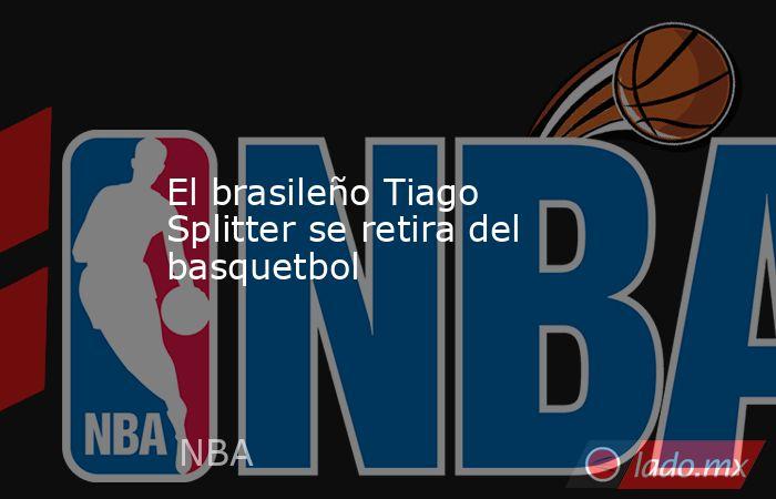El brasileño Tiago Splitter se retira del basquetbol. Noticias en tiempo real