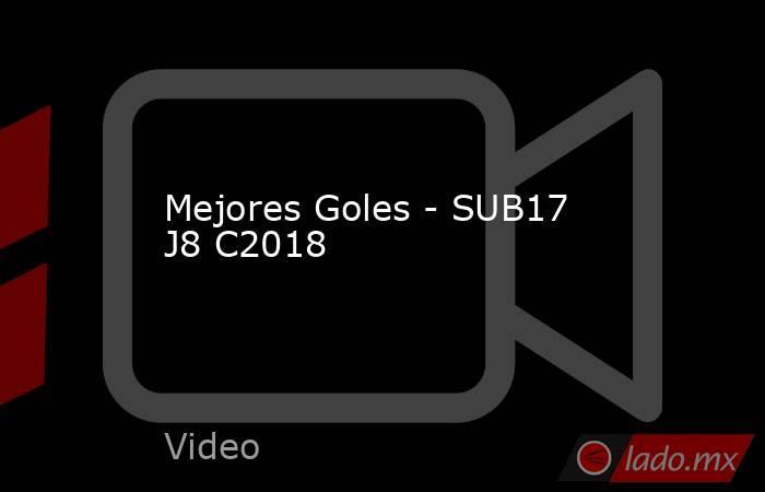 Mejores Goles - SUB17 J8 C2018. Noticias en tiempo real