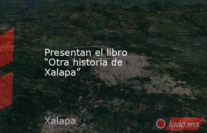 """Presentan el libro """"Otra historia de Xalapa"""". Noticias en tiempo real"""