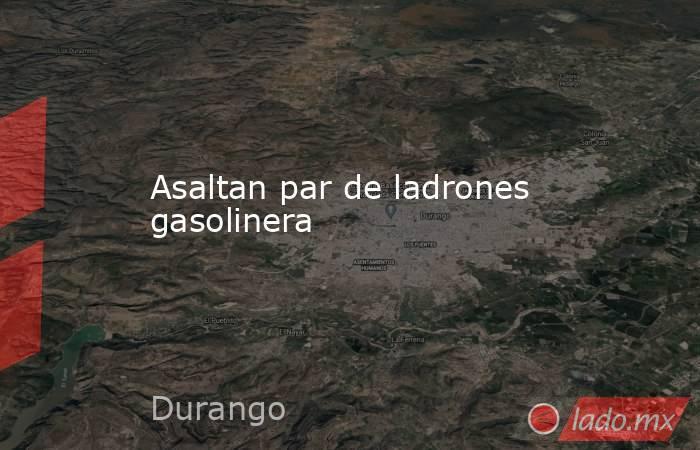 Asaltan par de ladrones gasolinera. Noticias en tiempo real