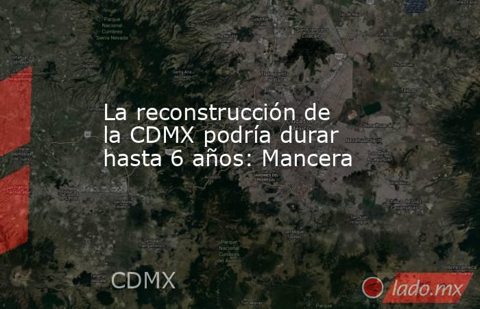 La reconstrucción de la CDMX podría durar hasta 6 años: Mancera. Noticias en tiempo real