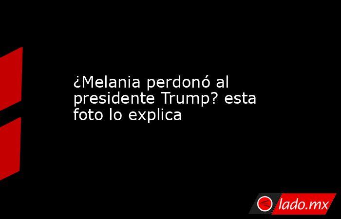 ¿Melania perdonó al presidente Trump? esta foto lo explica. Noticias en tiempo real