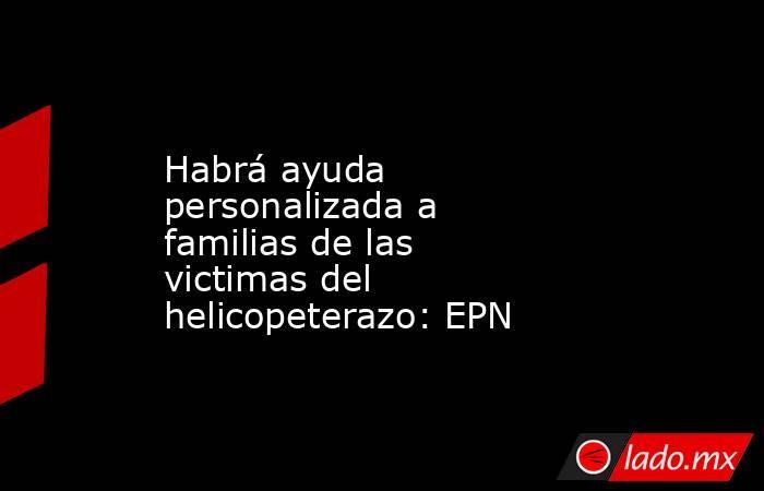 Habrá ayuda personalizada a familias de las victimas del helicopeterazo: EPN. Noticias en tiempo real