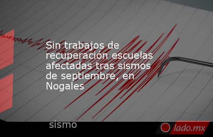 Sin trabajos de recuperación escuelas afectadas tras sismos de septiembre, en Nogales. Noticias en tiempo real
