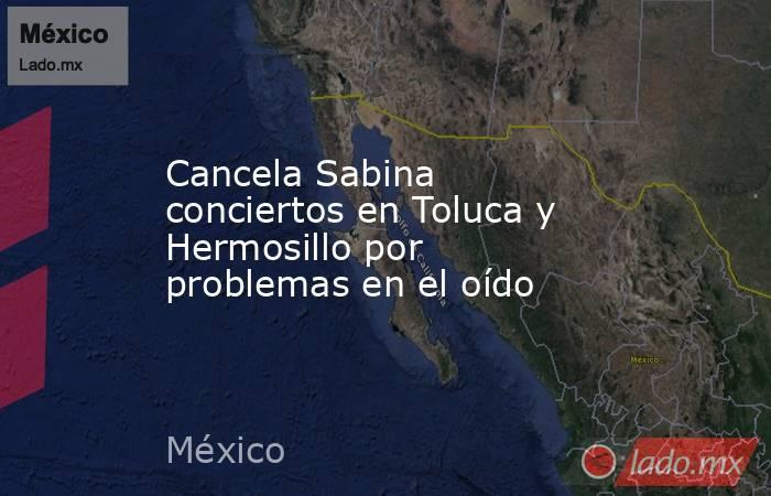 Cancela Sabina conciertos en Toluca y Hermosillo por problemas en el oído. Noticias en tiempo real