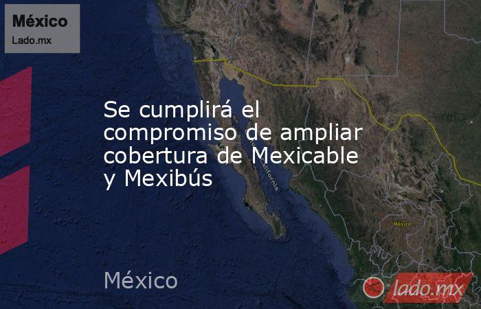 Se cumplirá el compromiso de ampliar cobertura de Mexicable y Mexibús. Noticias en tiempo real