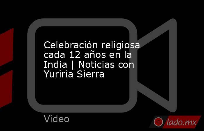 Celebración religiosa cada 12 años en la India | Noticias con Yuriria Sierra. Noticias en tiempo real
