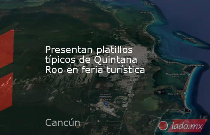 Presentan platillos típicos de Quintana Roo en feria turística. Noticias en tiempo real