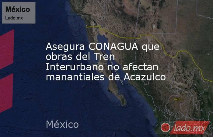 Asegura CONAGUA que obras del Tren Interurbano no afectan manantiales de Acazulco. Noticias en tiempo real