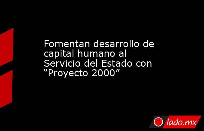 """Fomentan desarrollo de capital humano al Servicio del Estado con """"Proyecto 2000"""". Noticias en tiempo real"""