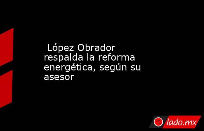 López Obrador respalda la reforma energética, según su asesor . Noticias en tiempo real