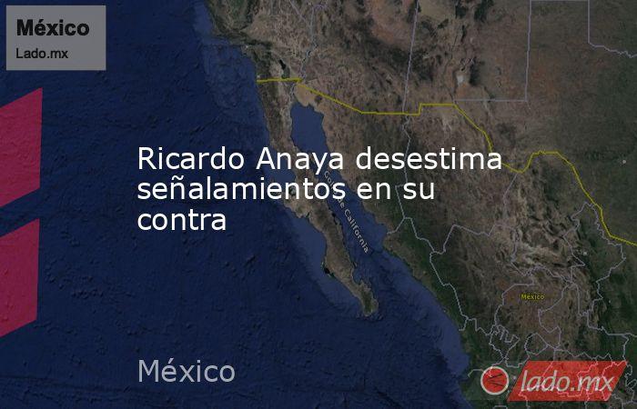 Ricardo Anaya desestima señalamientos en su contra. Noticias en tiempo real