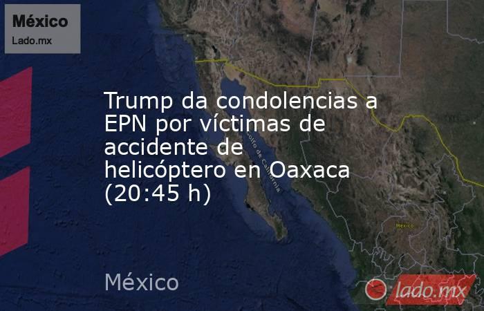 Trump da condolencias a EPN por víctimas de accidente de helicóptero en Oaxaca (20:45 h). Noticias en tiempo real