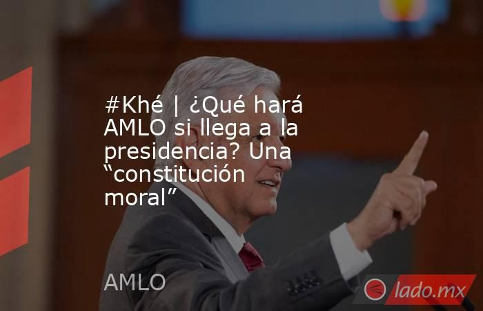 """#Khé   ¿Qué hará AMLO si llega a la presidencia? Una """"constitución moral"""". Noticias en tiempo real"""