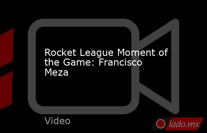Rocket League Moment of the Game: Francisco Meza. Noticias en tiempo real