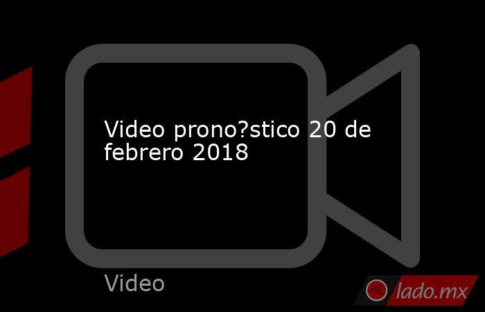 Video prono?stico 20 de febrero 2018. Noticias en tiempo real