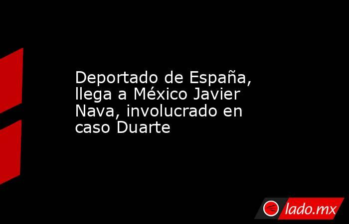 Deportado de España, llega a México Javier Nava, involucrado en caso Duarte. Noticias en tiempo real