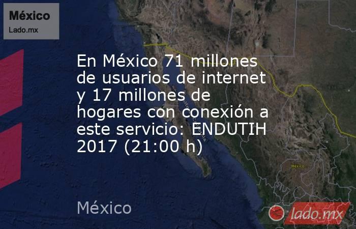 En México 71 millones de usuarios de internet y 17 millones de hogares con conexión a este servicio: ENDUTIH 2017 (21:00 h). Noticias en tiempo real
