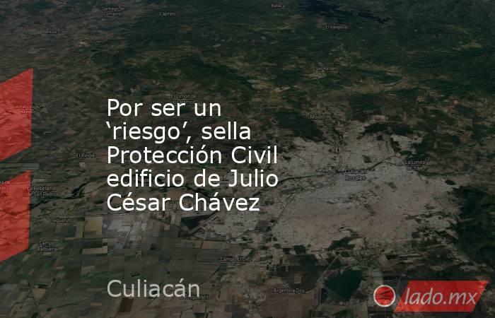 Por ser un 'riesgo', sella Protección Civil edificio de Julio César Chávez. Noticias en tiempo real