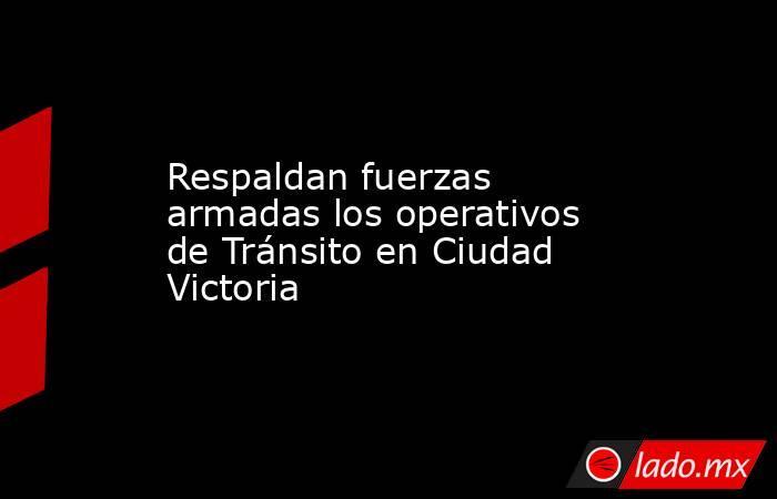 Respaldan fuerzas armadas los operativos de Tránsito en Ciudad Victoria. Noticias en tiempo real