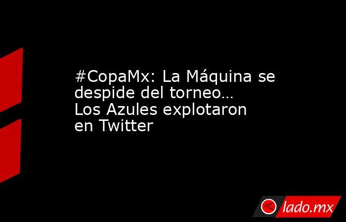 #CopaMx: La Máquina se despide del torneo… Los Azules explotaron en Twitter. Noticias en tiempo real