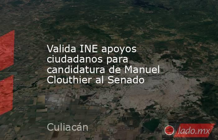 Valida INE apoyos ciudadanos para candidatura de Manuel Clouthier al Senado. Noticias en tiempo real