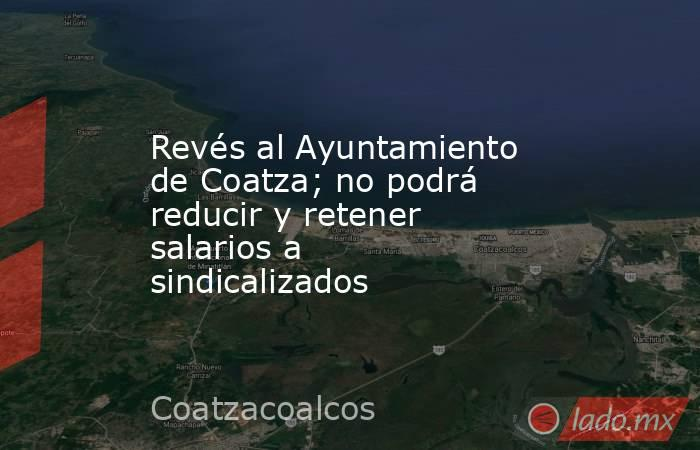 Revés al Ayuntamiento de Coatza; no podrá reducir y retener salarios a sindicalizados. Noticias en tiempo real
