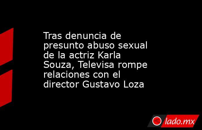 Tras denuncia de presunto abuso sexual de la actriz Karla Souza, Televisa rompe relaciones con el director Gustavo Loza. Noticias en tiempo real