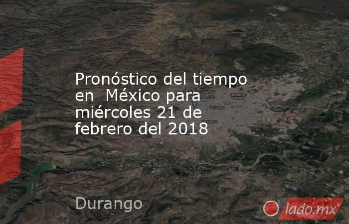 Pronóstico del tiempo en  México para miércoles 21 de febrero del 2018. Noticias en tiempo real