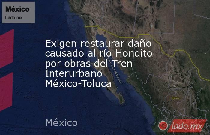 Exigen restaurar daño causado al río Hondito por obras del Tren Interurbano México-Toluca. Noticias en tiempo real