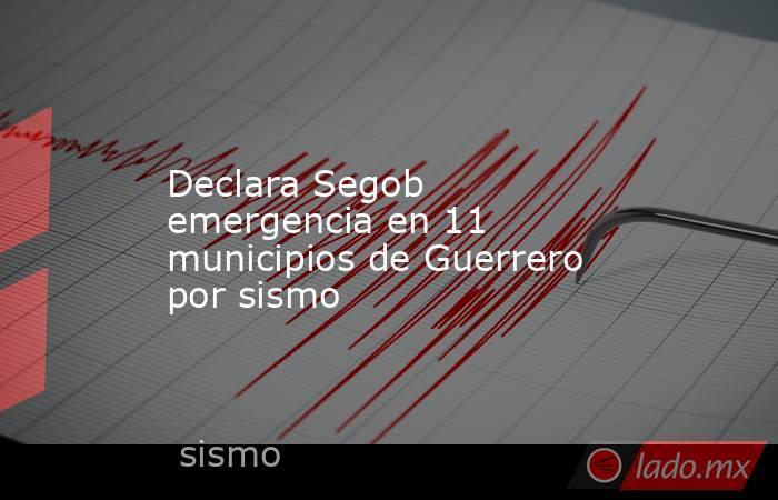 Declara Segob emergencia en 11 municipios de Guerrero por sismo. Noticias en tiempo real