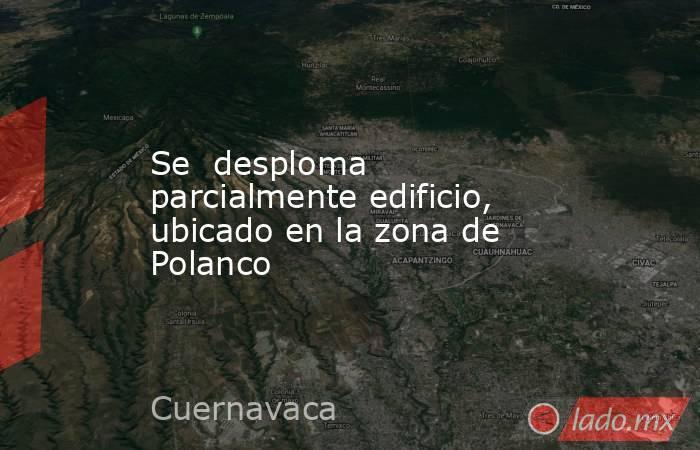 Se desploma parcialmente edificio, ubicado en la zona de Polanco. Noticias en tiempo real