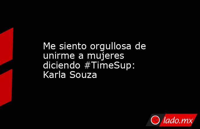 Me siento orgullosa de unirme a mujeres diciendo #TimeSup: Karla Souza. Noticias en tiempo real