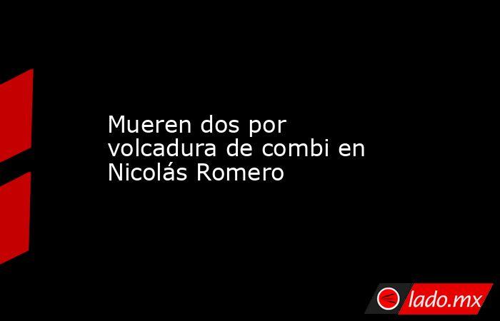 Mueren dos por volcadura de combi en Nicolás Romero. Noticias en tiempo real