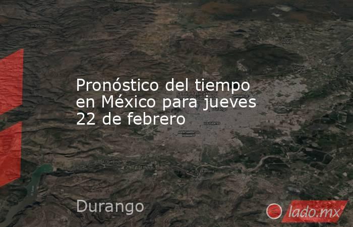 Pronóstico del tiempo en México para jueves 22 de febrero. Noticias en tiempo real