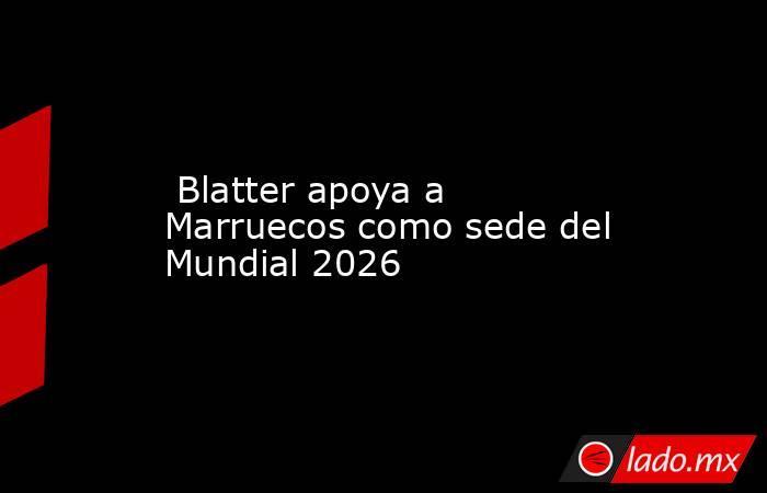 Blatter apoya a Marruecos como sede del Mundial 2026. Noticias en tiempo real