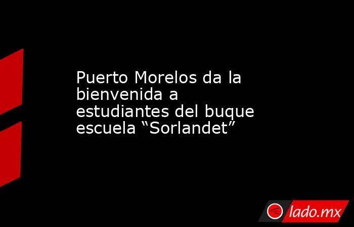 """Puerto Morelos da la bienvenida a estudiantes del buque escuela """"Sorlandet"""". Noticias en tiempo real"""