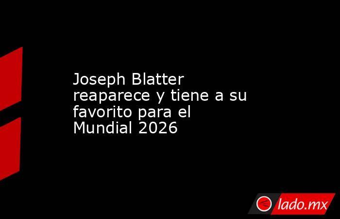 Joseph Blatter reaparece y tiene a su favorito para el Mundial 2026. Noticias en tiempo real