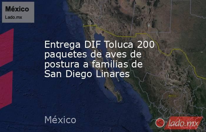 Entrega DIF Toluca 200 paquetes de aves de postura a familias de San Diego Linares. Noticias en tiempo real