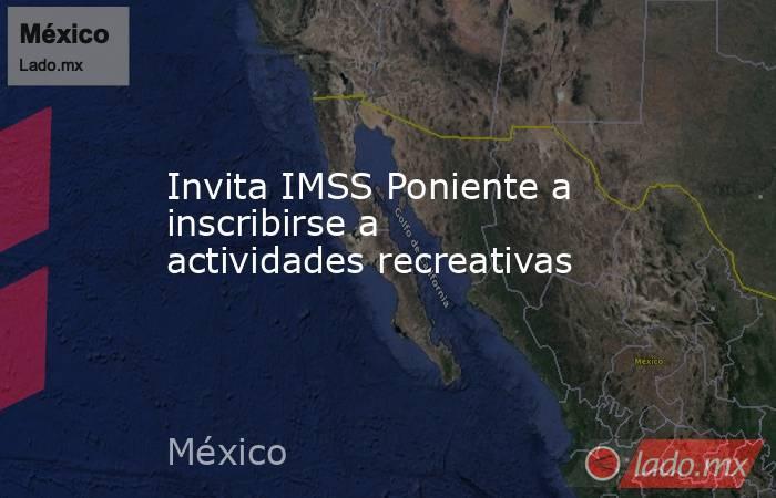 Invita IMSS Poniente a inscribirse a actividades recreativas. Noticias en tiempo real