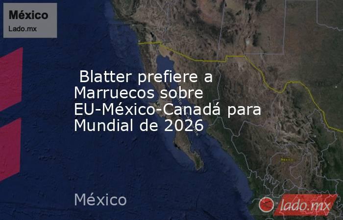 Blatter prefiere a Marruecos sobre EU-México-Canadá para Mundial de 2026. Noticias en tiempo real