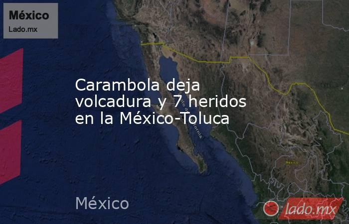 Carambola deja volcadura y 7 heridos en la México-Toluca. Noticias en tiempo real