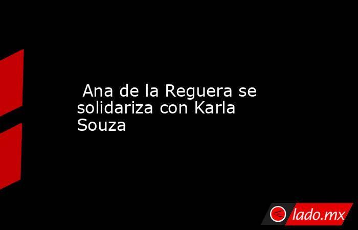 Ana de la Reguera se solidariza con Karla Souza. Noticias en tiempo real